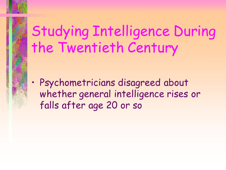 For first half of the twentieth century, psychologists were convinced, based on solid evidence, that intelligence declined over time –a classic cross-sectional study found that the average male: reached his intellectual peak at about age 18 intellectual decline began in mid-20s –hundreds of other cross-sectional studies in many nations also found younger adults outscored older adults on measures of intelligence Cross-Sectional Research