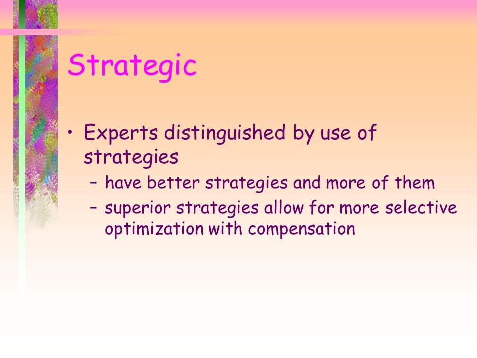 Experts distinguished by use of strategies –have better strategies and more of them –superior strategies allow for more selective optimization with compensation Strategic