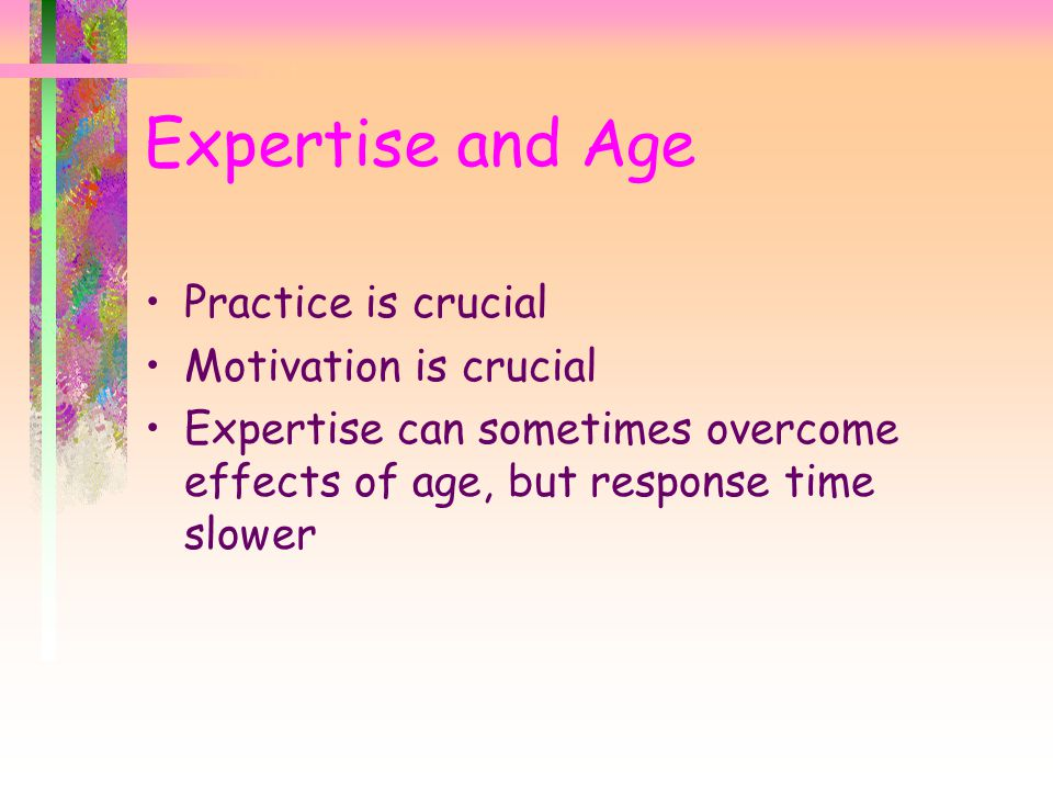 Expertise and Age Practice is crucial Motivation is crucial Expertise can sometimes overcome effects of age, but response time slower