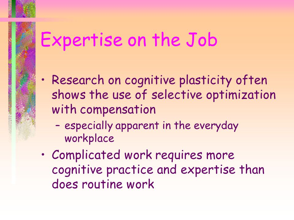 Expertise on the Job Research on cognitive plasticity often shows the use of selective optimization with compensation –especially apparent in the everyday workplace Complicated work requires more cognitive practice and expertise than does routine work