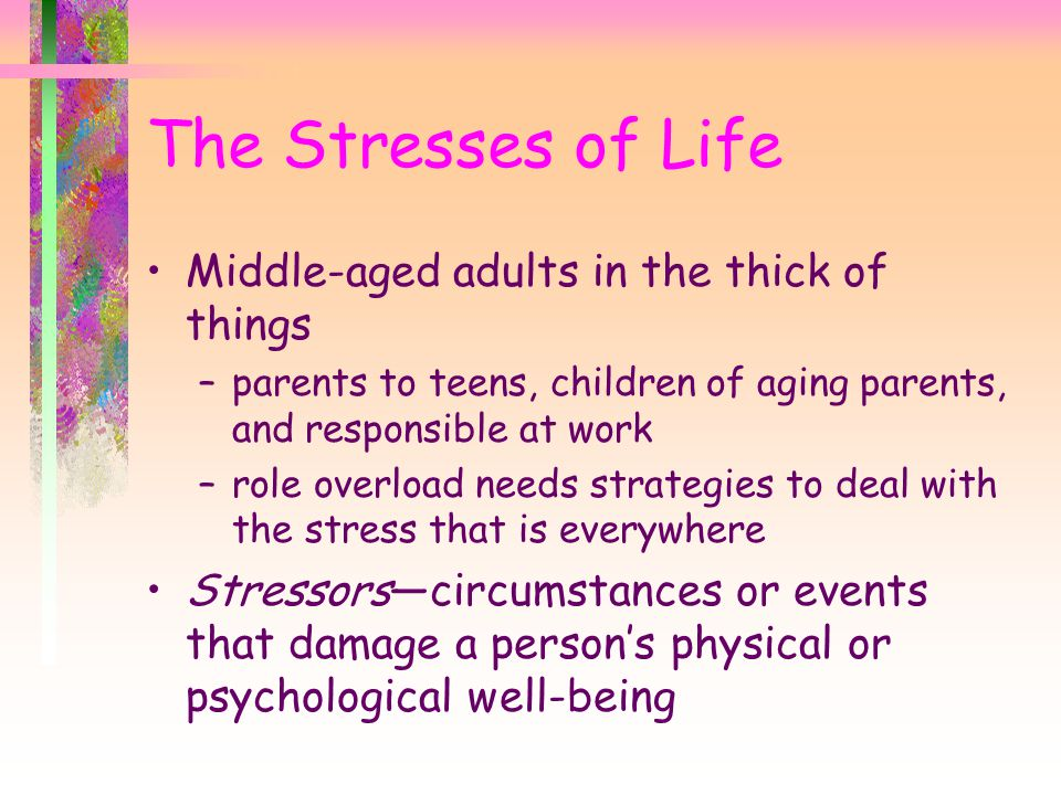 The Stresses of Life Middle-aged adults in the thick of things –parents to teens, children of aging parents, and responsible at work –role overload needs strategies to deal with the stress that is everywhere Stressors—circumstances or events that damage a person's physical or psychological well-being