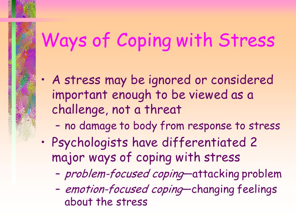 Ways of Coping with Stress A stress may be ignored or considered important enough to be viewed as a challenge, not a threat –no damage to body from response to stress Psychologists have differentiated 2 major ways of coping with stress –problem-focused coping—attacking problem –emotion-focused coping—changing feelings about the stress
