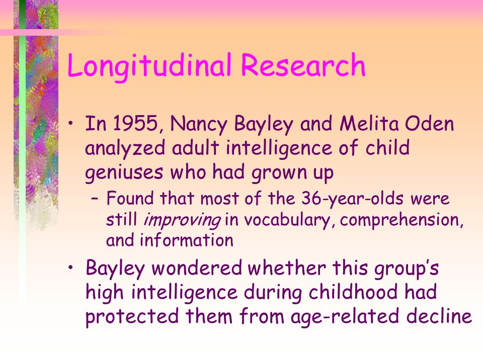 In 1955, Nancy Bayley and Melita Oden analyzed adult intelligence of child geniuses who had grown up –Found that most of the 36-year-olds were still improving in vocabulary, comprehension, and information Bayley wondered whether this group's high intelligence during childhood had protected them from age-related decline Longitudinal Research