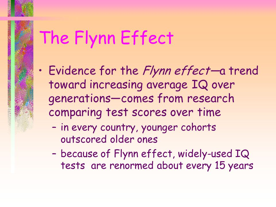 Evidence for the Flynn effect—a trend toward increasing average IQ over generations—comes from research comparing test scores over time –in every country, younger cohorts outscored older ones –because of Flynn effect, widely-used IQ tests are renormed about every 15 years The Flynn Effect