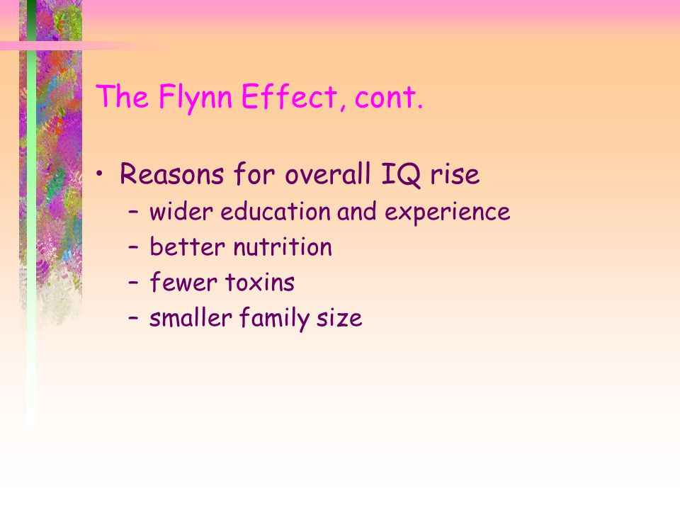 Reasons for overall IQ rise –wider education and experience –better nutrition –fewer toxins –smaller family size The Flynn Effect, cont.