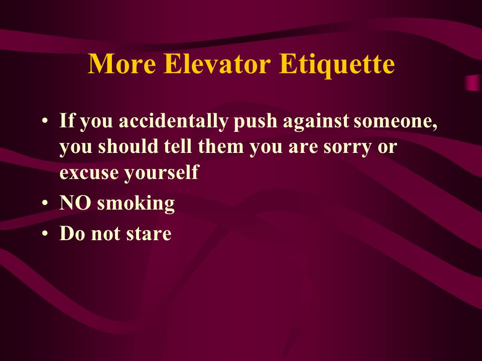 Elevator Etiquette If you are at the front of a crowded elevator, you should automatically get off when the doors open (even if it is not your floor) This will permit people in the back an easy exit Traditionally, men would make every effort to let women exit first-today whoever is at the front should exit first