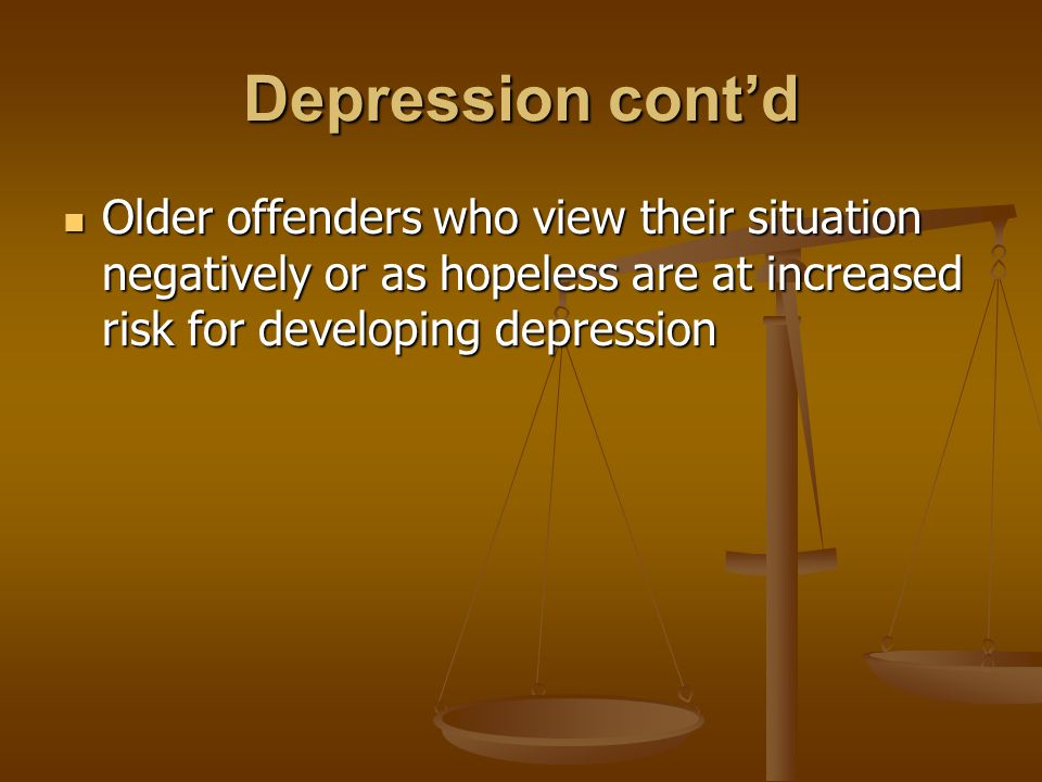 Depression cont'd Older offenders who view their situation negatively or as hopeless are at increased risk for developing depression Older offenders who view their situation negatively or as hopeless are at increased risk for developing depression