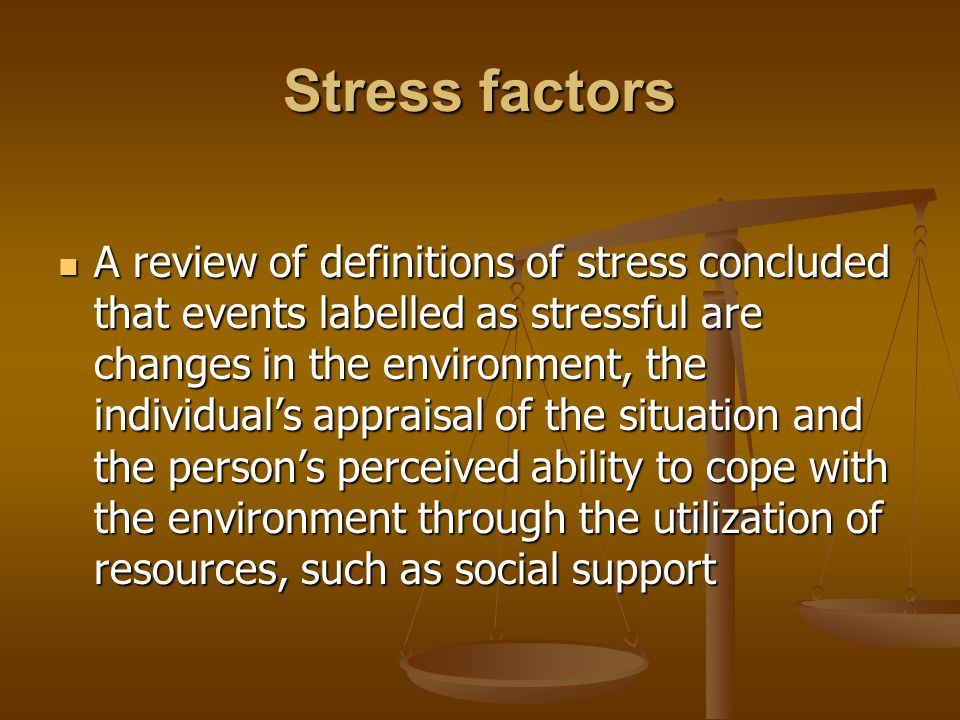 Stress factors A review of definitions of stress concluded that events labelled as stressful are changes in the environment, the individual's appraisal of the situation and the person's perceived ability to cope with the environment through the utilization of resources, such as social support A review of definitions of stress concluded that events labelled as stressful are changes in the environment, the individual's appraisal of the situation and the person's perceived ability to cope with the environment through the utilization of resources, such as social support