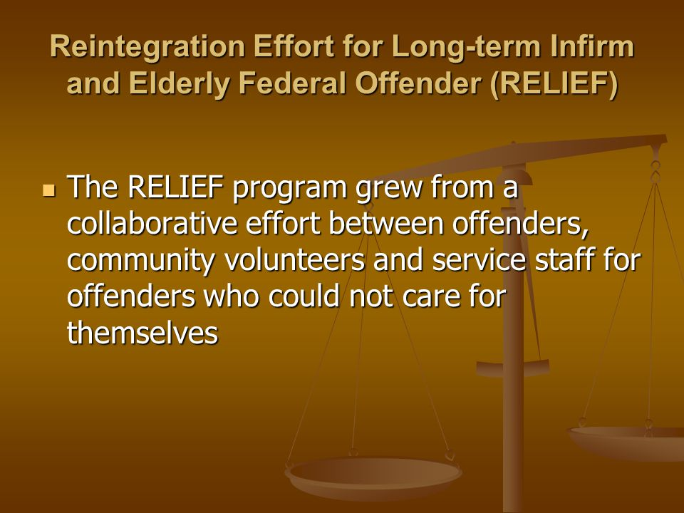 Reintegration Effort for Long-term Infirm and Elderly Federal Offender (RELIEF) The RELIEF program grew from a collaborative effort between offenders, community volunteers and service staff for offenders who could not care for themselves The RELIEF program grew from a collaborative effort between offenders, community volunteers and service staff for offenders who could not care for themselves