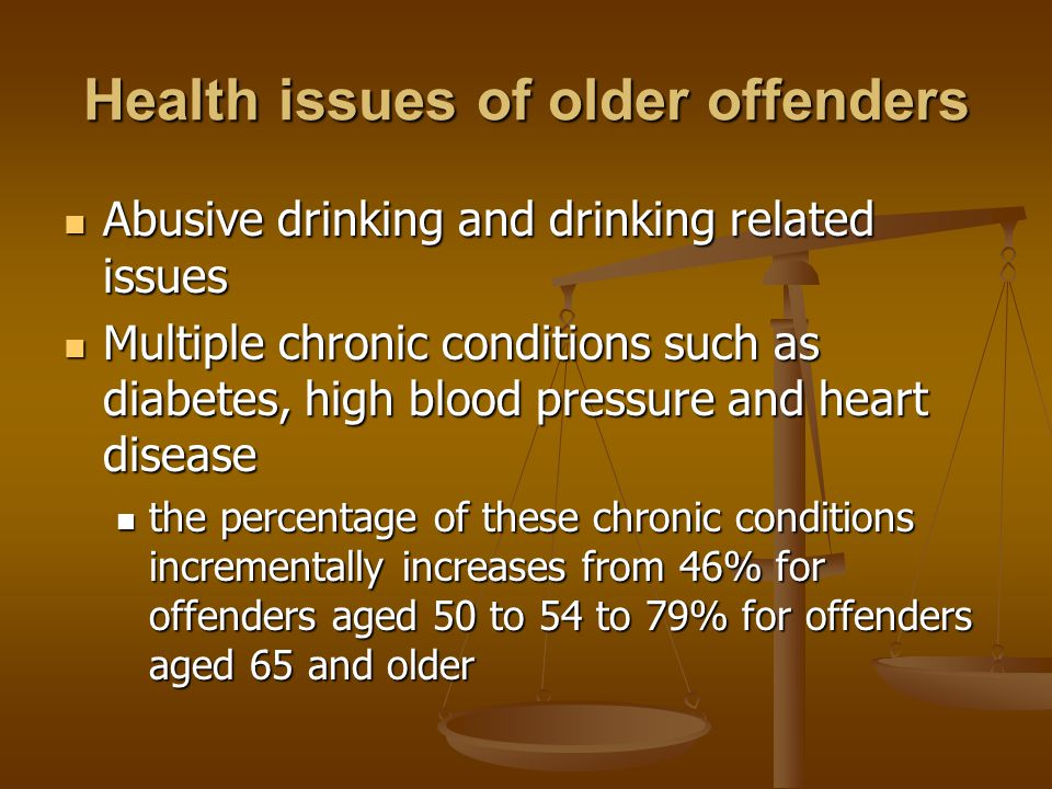 Health issues of older offenders Abusive drinking and drinking related issues Abusive drinking and drinking related issues Multiple chronic conditions such as diabetes, high blood pressure and heart disease Multiple chronic conditions such as diabetes, high blood pressure and heart disease the percentage of these chronic conditions incrementally increases from 46% for offenders aged 50 to 54 to 79% for offenders aged 65 and older the percentage of these chronic conditions incrementally increases from 46% for offenders aged 50 to 54 to 79% for offenders aged 65 and older