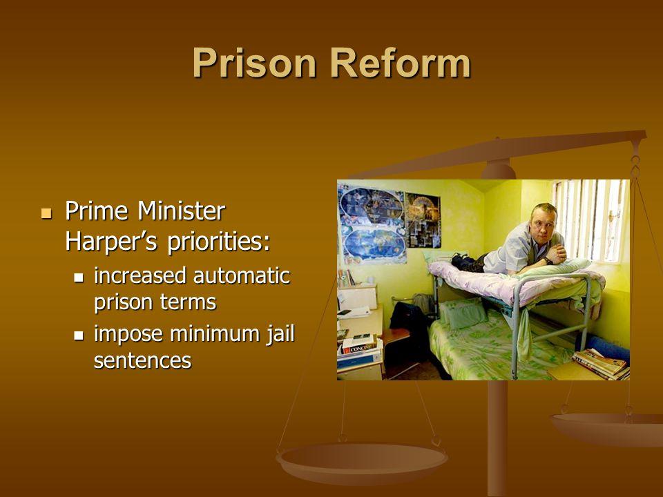 Prison Reform Prime Minister Harper's priorities: Prime Minister Harper's priorities: increased automatic prison terms increased automatic prison terms impose minimum jail sentences impose minimum jail sentences