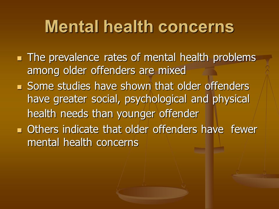 Mental health concerns The prevalence rates of mental health problems among older offenders are mixed The prevalence rates of mental health problems among older offenders are mixed Some studies have shown that older offenders have greater social, psychological and physical health needs than younger offender Some studies have shown that older offenders have greater social, psychological and physical health needs than younger offender Others indicate that older offenders have fewer mental health concerns Others indicate that older offenders have fewer mental health concerns