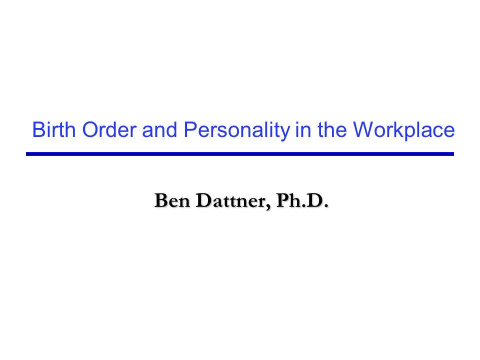Birth Order and Personality in the Workplace Ben Dattner, Ph.D. Ben Dattner, Ph.D.
