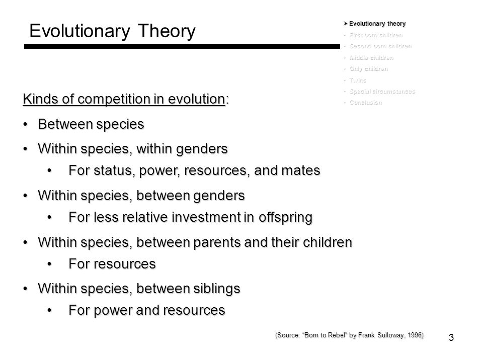 4 Evolutionary Theory  Evolutionary theory First born childrenFirst born children Second born childrenSecond born children Middle childrenMiddle children Only childrenOnly children TwinsTwins Special circumstancesSpecial circumstances ConclusionConclusion Siblings compete for emotional, physical and intellectual resources from parentsSiblings compete for emotional, physical and intellectual resources from parents Depending on sibling position, different niches are available, leading to different patterns of adaptation and different personalitiesDepending on sibling position, different niches are available, leading to different patterns of adaptation and different personalities Childhood adaptation to a niche in the family is an important determinant of adult personality and therefore, is an important predictor of thought and behavior in the workplaceChildhood adaptation to a niche in the family is an important determinant of adult personality and therefore, is an important predictor of thought and behavior in the workplace
