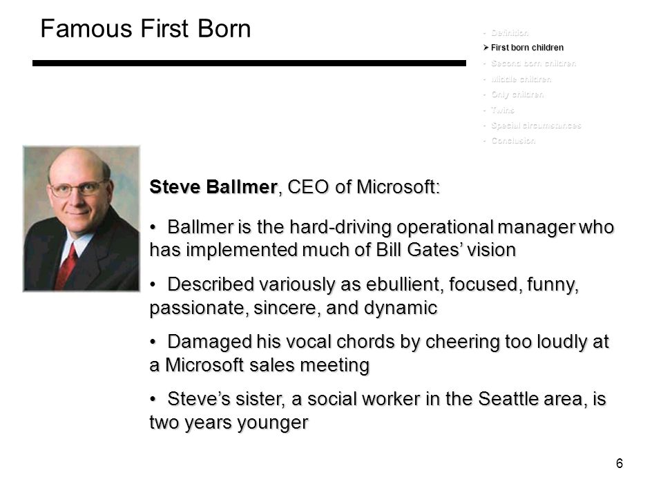 6 Famous First Born Steve Ballmer, CEO of Microsoft: Ballmer is the hard-driving operational manager who has implemented much of Bill Gates' vision Ba