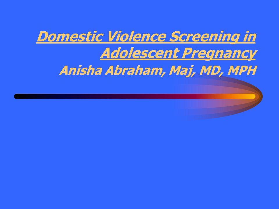 Domestic Violence Screening in Adolescent Pregnancy Anisha Abraham, Maj, MD, MPH