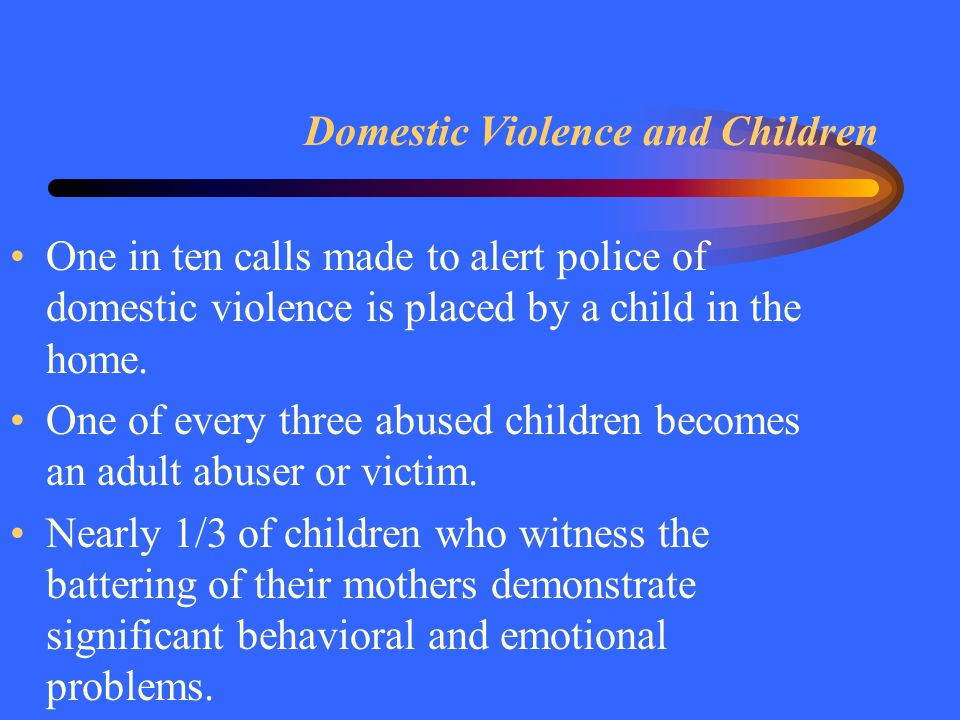 Domestic Violence and Children One in ten calls made to alert police of domestic violence is placed by a child in the home. One of every three abused