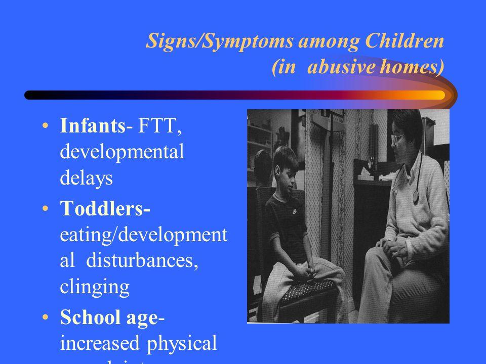 Signs/Symptoms among Children (in abusive homes) Infants- FTT, developmental delays Toddlers- eating/development al disturbances, clinging School age-