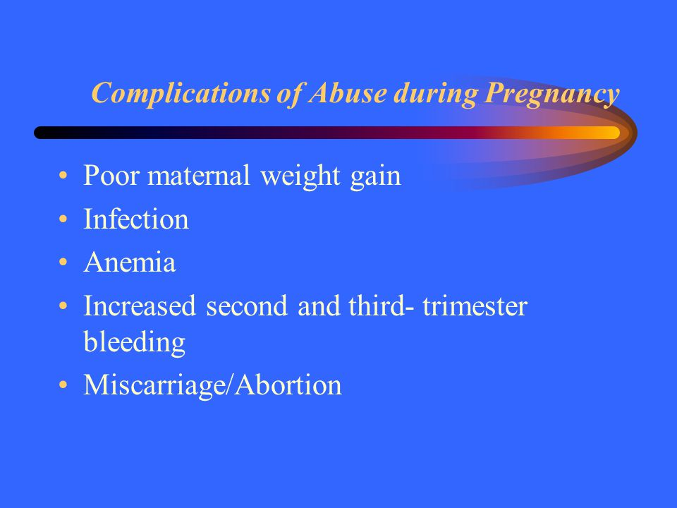 Complications of Abuse during Pregnancy Poor maternal weight gain Infection Anemia Increased second and third- trimester bleeding Miscarriage/Abortion