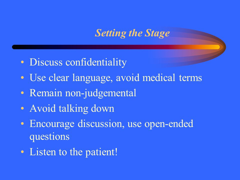 Setting the Stage Discuss confidentiality Use clear language, avoid medical terms Remain non-judgemental Avoid talking down Encourage discussion, use