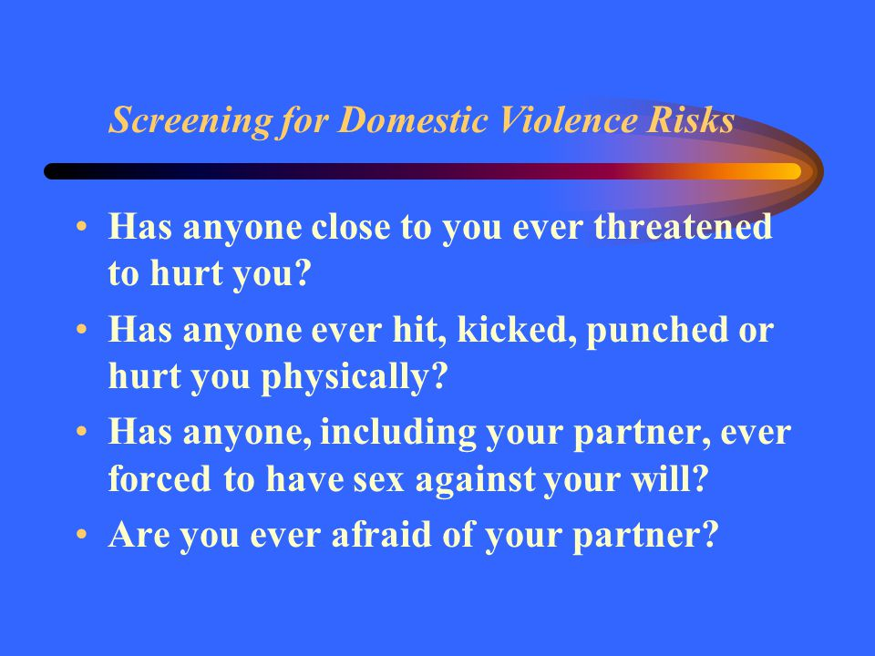 Screening for Domestic Violence Risks Has anyone close to you ever threatened to hurt you? Has anyone ever hit, kicked, punched or hurt you physically