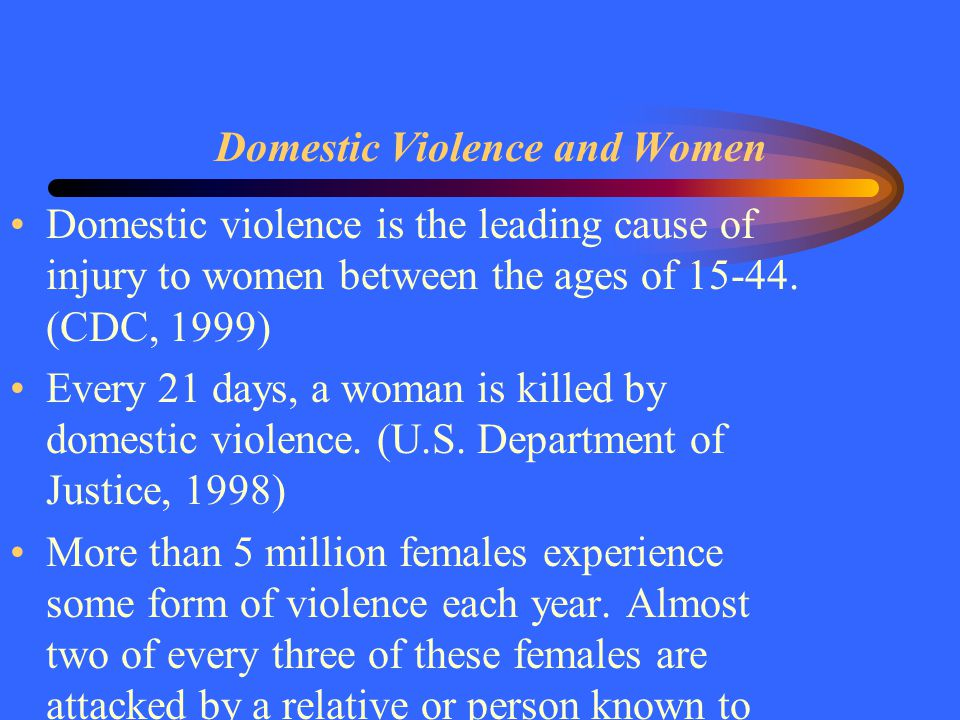 Domestic Violence and Women Domestic violence is the leading cause of injury to women between the ages of 15-44. (CDC, 1999) Every 21 days, a woman is