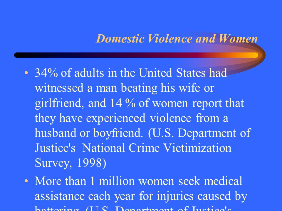 Domestic Violence and Women 34% of adults in the United States had witnessed a man beating his wife or girlfriend, and 14 % of women report that they have experienced violence from a husband or boyfriend.