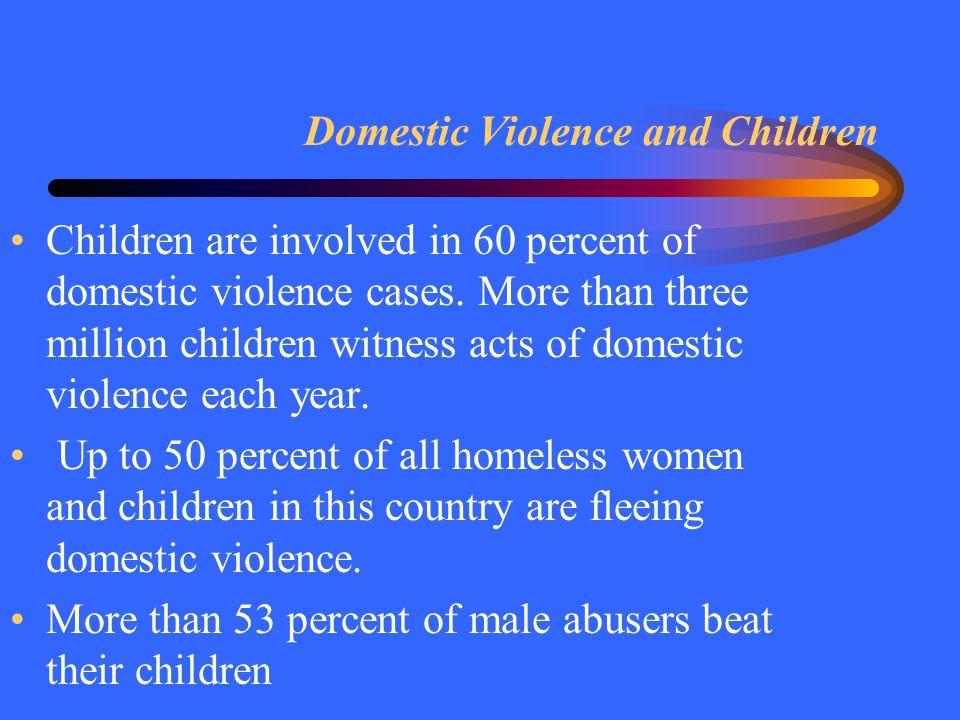 Domestic Violence and Children Children are involved in 60 percent of domestic violence cases.