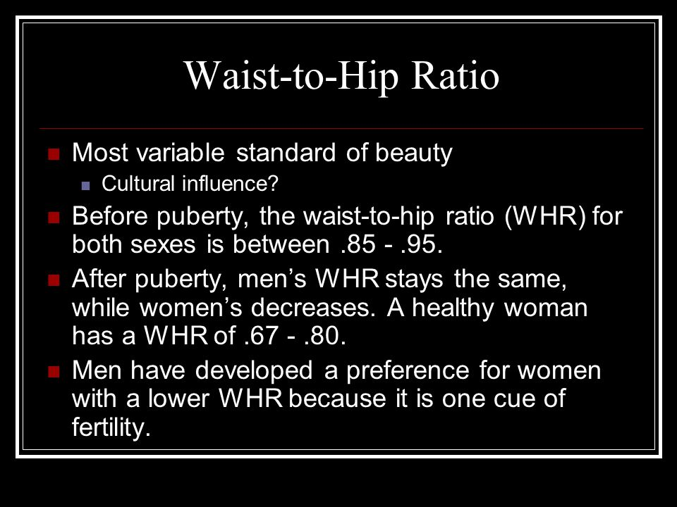 Waist-to-Hip Ratio Most variable standard of beauty Cultural influence.