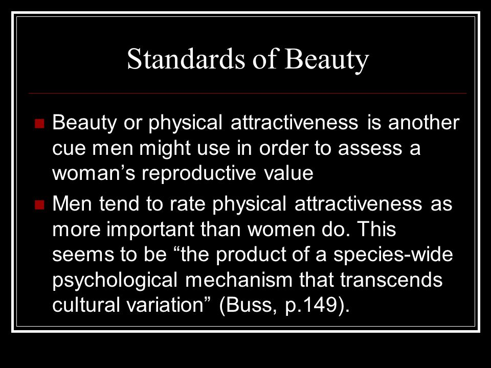 Standards of Beauty Beauty or physical attractiveness is another cue men might use in order to assess a woman's reproductive value Men tend to rate physical attractiveness as more important than women do.
