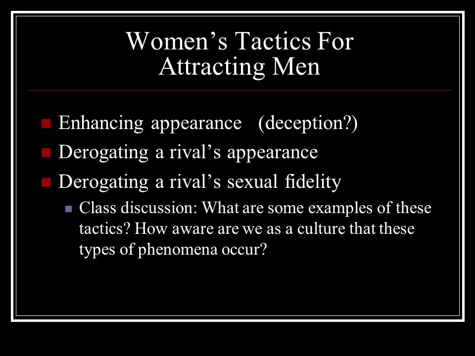 Women's Tactics For Attracting Men Enhancing appearance (deception ) Derogating a rival's appearance Derogating a rival's sexual fidelity Class discussion: What are some examples of these tactics.