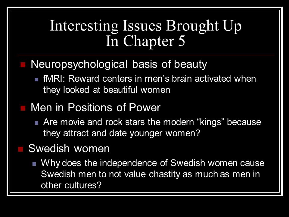 Interesting Issues Brought Up In Chapter 5 Neuropsychological basis of beauty fMRI: Reward centers in men's brain activated when they looked at beautiful women Men in Positions of Power Are movie and rock stars the modern kings because they attract and date younger women.