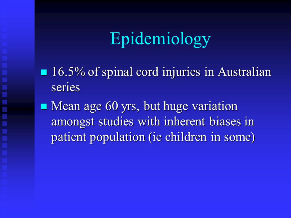 Epidemiology 16.5% of spinal cord injuries in Australian series 16.5% of spinal cord injuries in Australian series Mean age 60 yrs, but huge variation