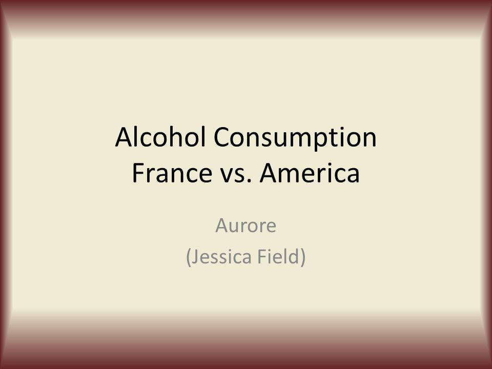 Alcohol Consumption France vs. America Aurore (Jessica Field)