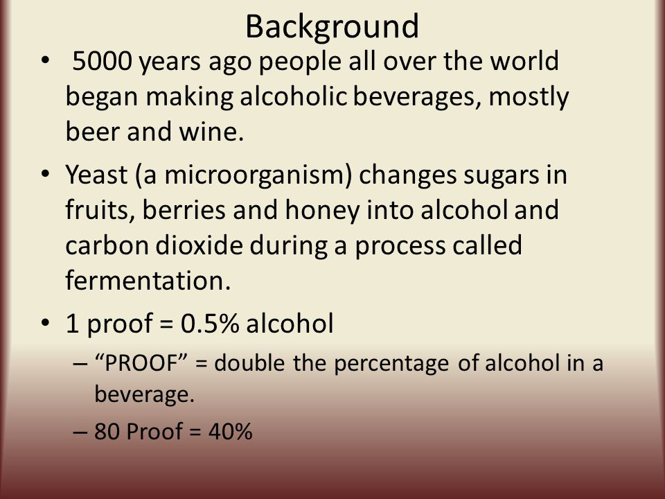 Background 5000 years ago people all over the world began making alcoholic beverages, mostly beer and wine.