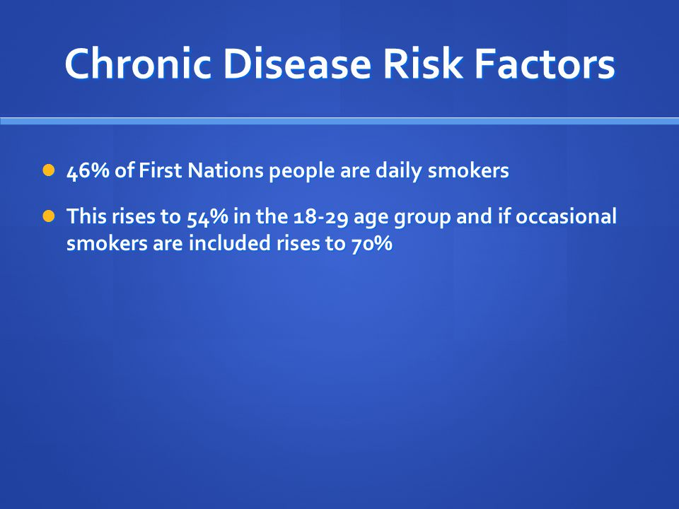 Chronic Disease Risk Factors 46% of First Nations people are daily smokers 46% of First Nations people are daily smokers This rises to 54% in the 18-29 age group and if occasional smokers are included rises to 70% This rises to 54% in the 18-29 age group and if occasional smokers are included rises to 70%
