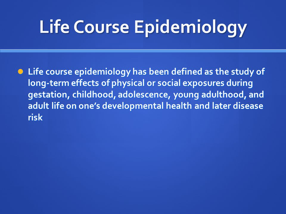 Life Course Epidemiology Life course epidemiology has been defined as the study of long-term effects of physical or social exposures during gestation, childhood, adolescence, young adulthood, and adult life on one's developmental health and later disease risk Life course epidemiology has been defined as the study of long-term effects of physical or social exposures during gestation, childhood, adolescence, young adulthood, and adult life on one's developmental health and later disease risk