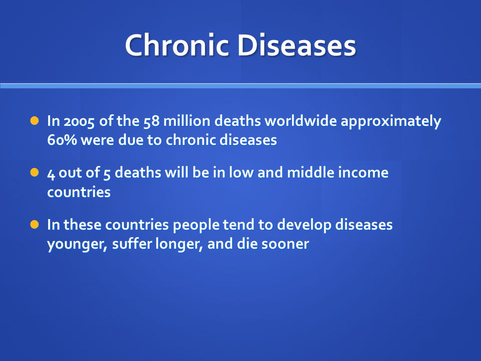 Chronic Diseases In 2005 of the 58 million deaths worldwide approximately 60% were due to chronic diseases In 2005 of the 58 million deaths worldwide approximately 60% were due to chronic diseases 4 out of 5 deaths will be in low and middle income countries 4 out of 5 deaths will be in low and middle income countries In these countries people tend to develop diseases younger, suffer longer, and die sooner In these countries people tend to develop diseases younger, suffer longer, and die sooner