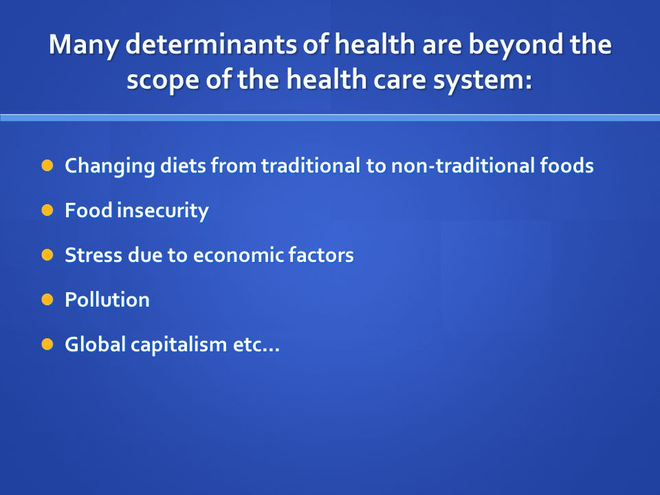 Many determinants of health are beyond the scope of the health care system: Changing diets from traditional to non-traditional foods Changing diets from traditional to non-traditional foods Food insecurity Food insecurity Stress due to economic factors Stress due to economic factors Pollution Pollution Global capitalism etc...