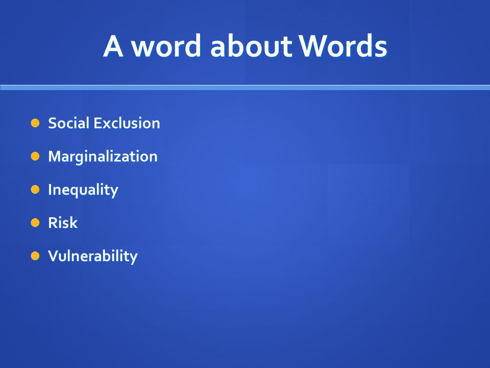 A word about Words Social Exclusion Social Exclusion Marginalization Marginalization Inequality Inequality Risk Risk Vulnerability Vulnerability
