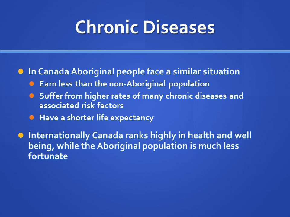Chronic Diseases In Canada Aboriginal people face a similar situation In Canada Aboriginal people face a similar situation Earn less than the non-Aboriginal population Earn less than the non-Aboriginal population Suffer from higher rates of many chronic diseases and associated risk factors Suffer from higher rates of many chronic diseases and associated risk factors Have a shorter life expectancy Have a shorter life expectancy Internationally Canada ranks highly in health and well being, while the Aboriginal population is much less fortunate Internationally Canada ranks highly in health and well being, while the Aboriginal population is much less fortunate