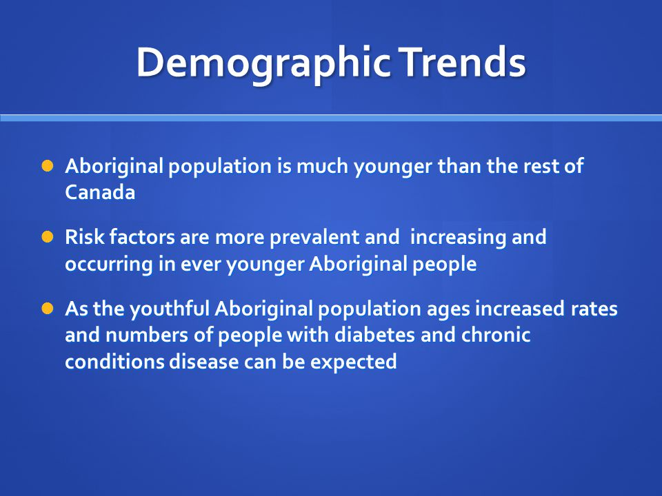 Demographic Trends Aboriginal population is much younger than the rest of Canada Aboriginal population is much younger than the rest of Canada Risk factors are more prevalent and increasing and occurring in ever younger Aboriginal people Risk factors are more prevalent and increasing and occurring in ever younger Aboriginal people As the youthful Aboriginal population ages increased rates and numbers of people with diabetes and chronic conditions disease can be expected As the youthful Aboriginal population ages increased rates and numbers of people with diabetes and chronic conditions disease can be expected