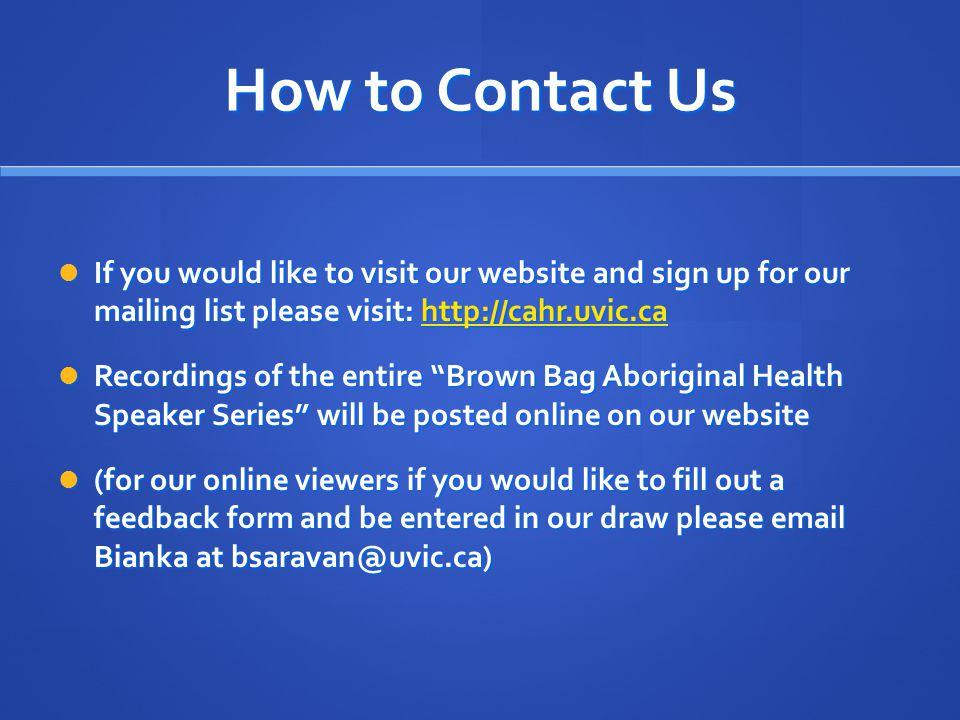 How to Contact Us If you would like to visit our website and sign up for our mailing list please visit: http://cahr.uvic.ca If you would like to visit our website and sign up for our mailing list please visit: http://cahr.uvic.cahttp://cahr.uvic.ca Recordings of the entire Brown Bag Aboriginal Health Speaker Series will be posted online on our website Recordings of the entire Brown Bag Aboriginal Health Speaker Series will be posted online on our website (for our online viewers if you would like to fill out a feedback form and be entered in our draw please email Bianka at bsaravan@uvic.ca) (for our online viewers if you would like to fill out a feedback form and be entered in our draw please email Bianka at bsaravan@uvic.ca)