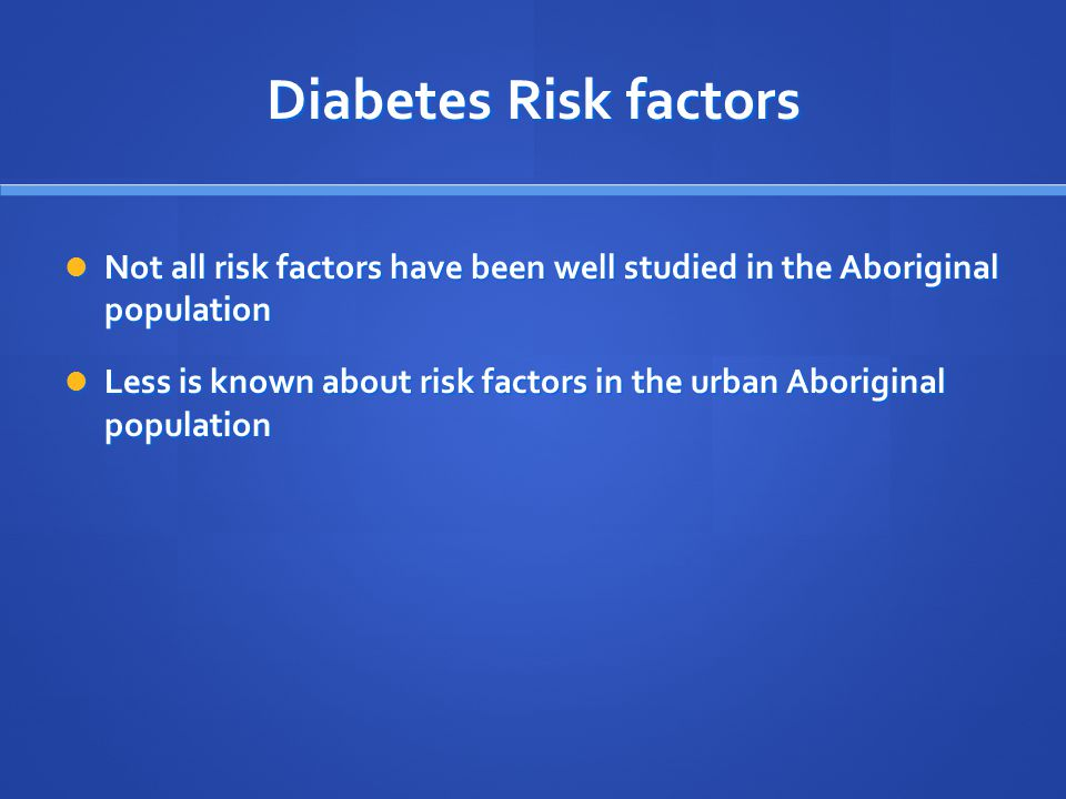 Diabetes Risk factors Not all risk factors have been well studied in the Aboriginal population Not all risk factors have been well studied in the Aboriginal population Less is known about risk factors in the urban Aboriginal population Less is known about risk factors in the urban Aboriginal population