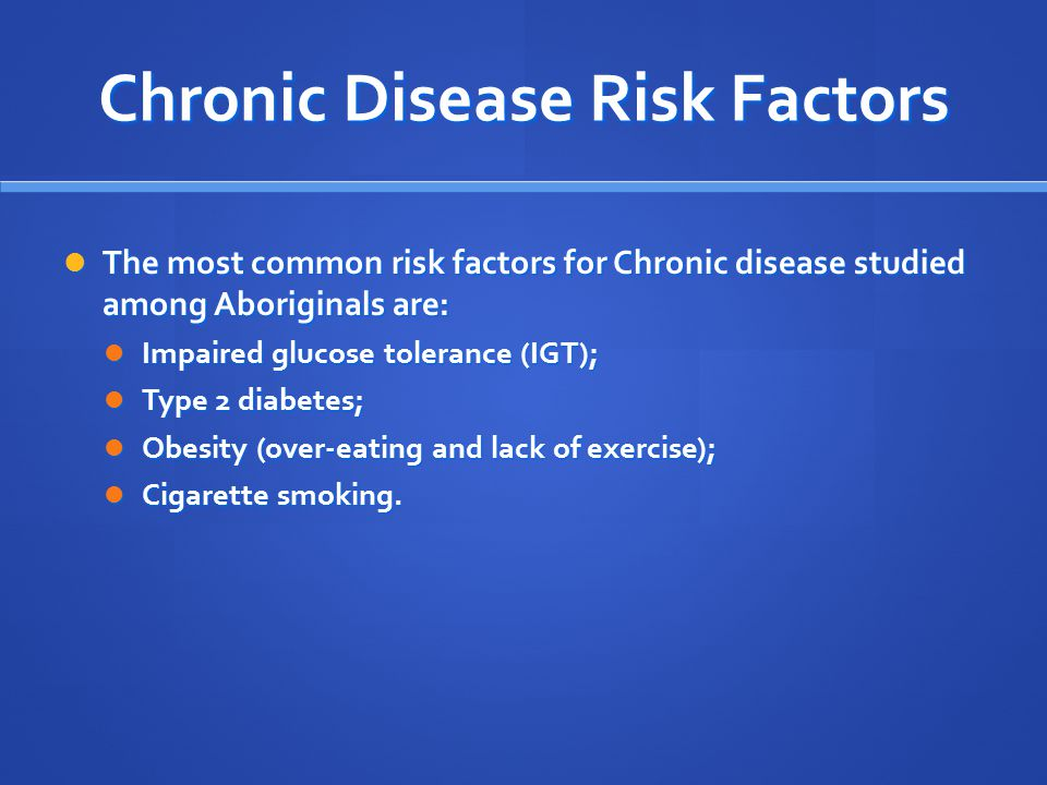 Chronic Disease Risk Factors The most common risk factors for Chronic disease studied among Aboriginals are: The most common risk factors for Chronic disease studied among Aboriginals are: Impaired glucose tolerance (IGT); Impaired glucose tolerance (IGT); Type 2 diabetes; Type 2 diabetes; Obesity (over-eating and lack of exercise); Obesity (over-eating and lack of exercise); Cigarette smoking.