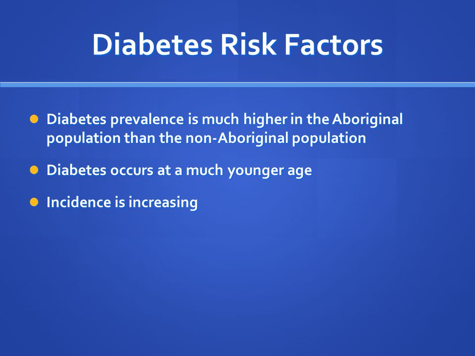 Diabetes Risk Factors Diabetes prevalence is much higher in the Aboriginal population than the non-Aboriginal population Diabetes prevalence is much higher in the Aboriginal population than the non-Aboriginal population Diabetes occurs at a much younger age Diabetes occurs at a much younger age Incidence is increasing Incidence is increasing