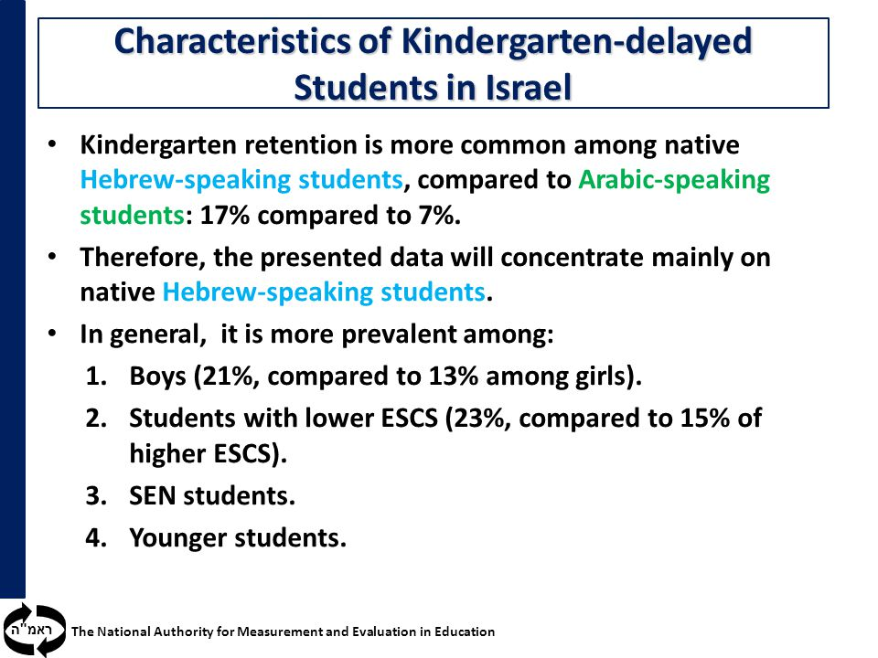 ראמ ה The National Authority for Measurement and Evaluation in Education Kindergarten retention is more common among native Hebrew-speaking students, compared to Arabic-speaking students: 17% compared to 7%.
