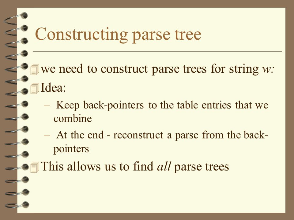 Constructing parse tree 4 we need to construct parse trees for string w: 4 Idea: – Keep back-pointers to the table entries that we combine – At the en