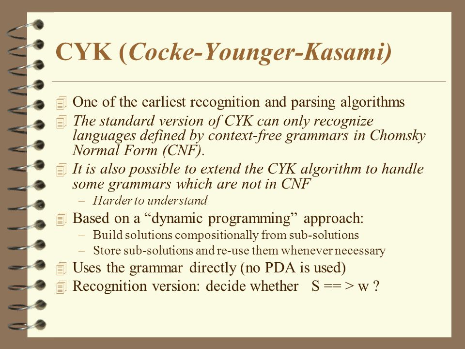 CYK )Cocke-Younger-Kasami) 4 One of the earliest recognition and parsing algorithms 4 The standard version of CYK can only recognize languages defined