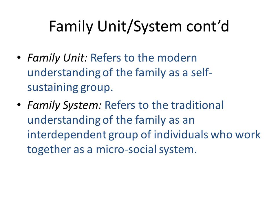 Family Unit/System cont'd Family Unit: Refers to the modern understanding of the family as a self- sustaining group.